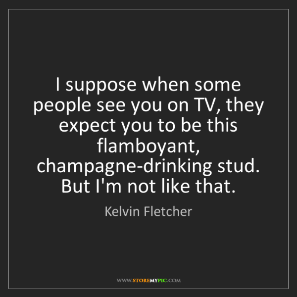 Kelvin Fletcher: I suppose when some people see you on TV, they expect...