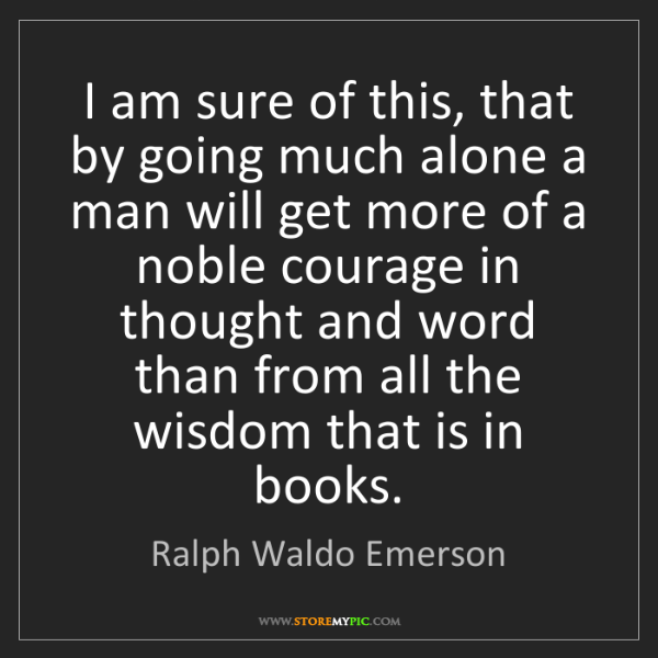 Ralph Waldo Emerson: I am sure of this, that by going much alone a man will...