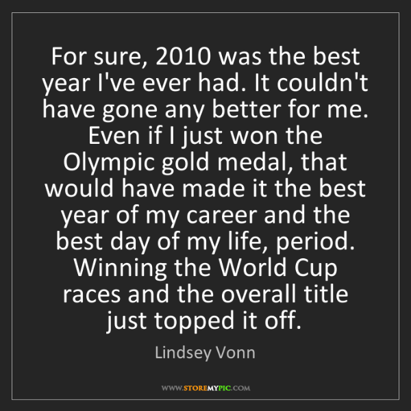 Lindsey Vonn: For sure, 2010 was the best year I've ever had. It couldn't...