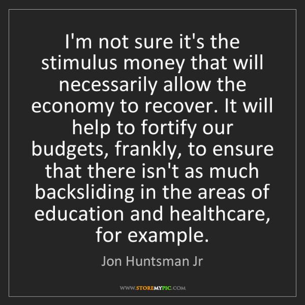 Jon Huntsman Jr: I'm not sure it's the stimulus money that will necessarily...