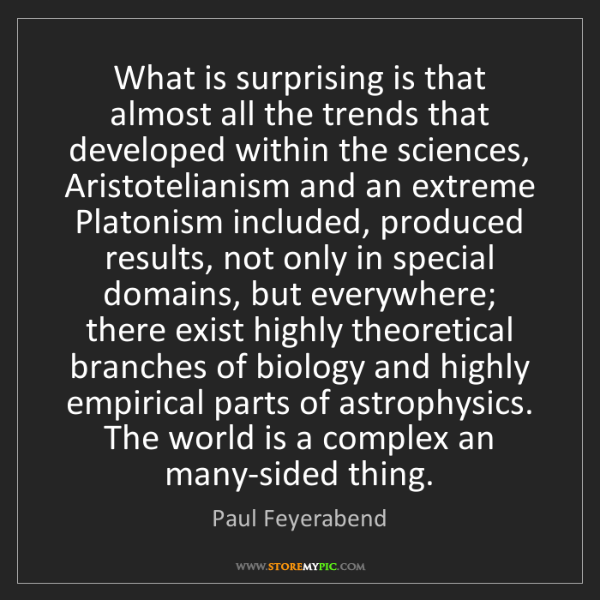 Paul Feyerabend: What is surprising is that almost all the trends that...
