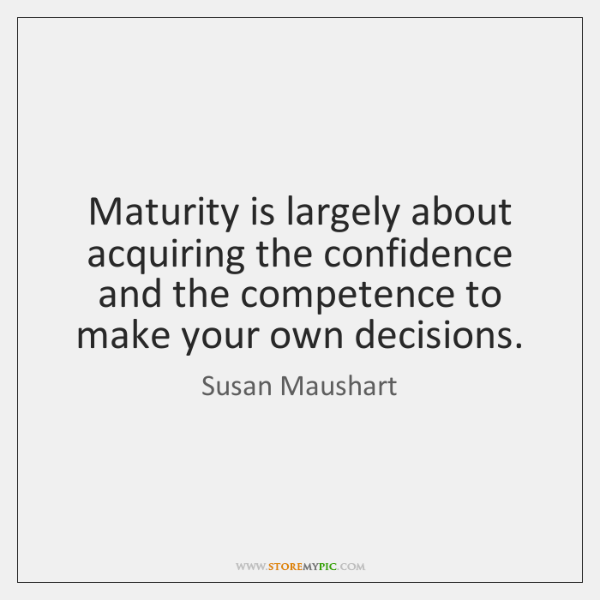 Maturity is largely about acquiring the confidence and the competence to make ...