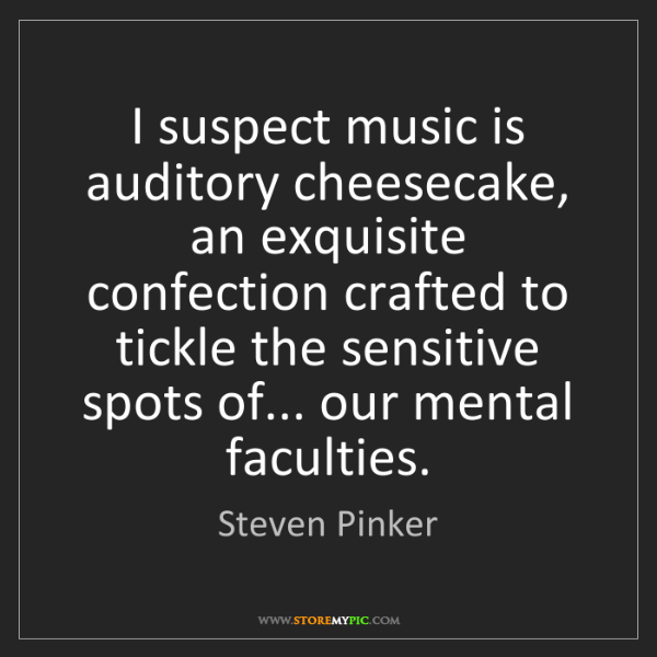 Steven Pinker: I suspect music is auditory cheesecake, an exquisite...