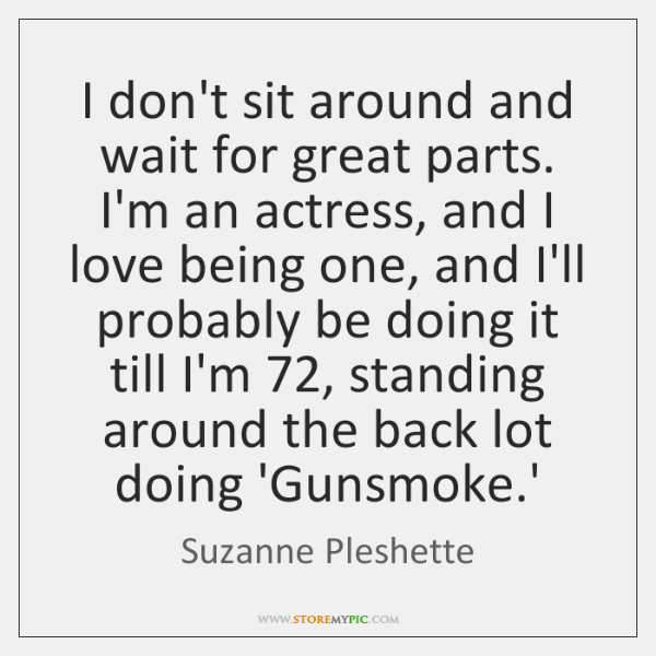 I don't sit around and wait for great parts. I'm an actress, ...