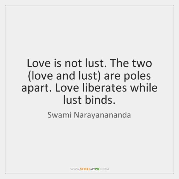 Love is not lust. The two (love and lust) are poles apart. ...