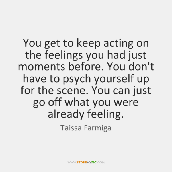 You get to keep acting on the feelings you had just moments ...