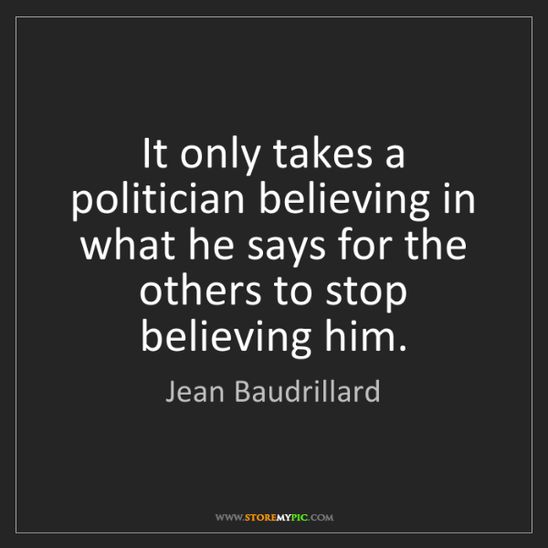 Jean Baudrillard: It only takes a politician believing in what he says...