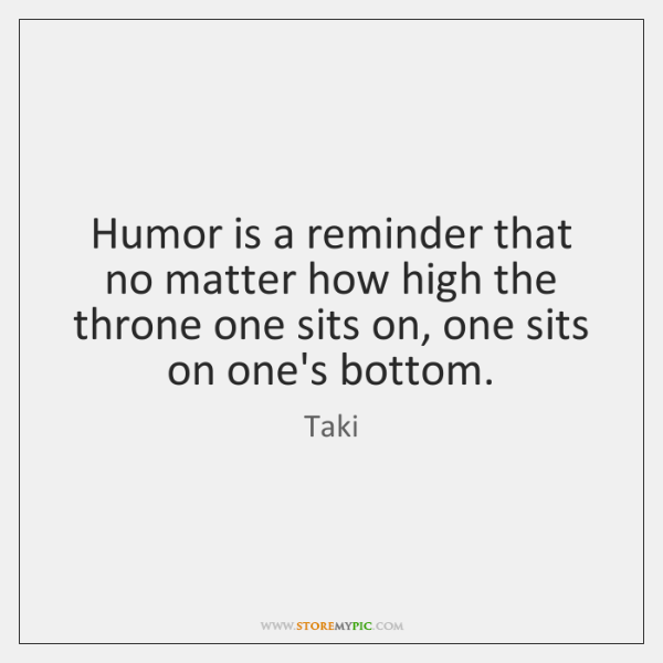 Humor is a reminder that no matter how high the throne one ...