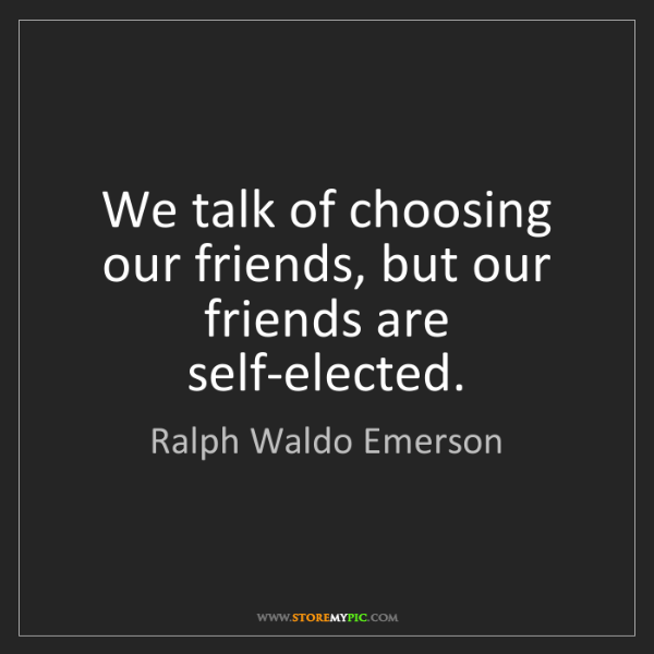 Ralph Waldo Emerson: We talk of choosing our friends, but our friends are...