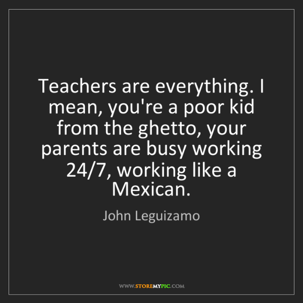John Leguizamo: Teachers are everything. I mean, you're a poor kid from...