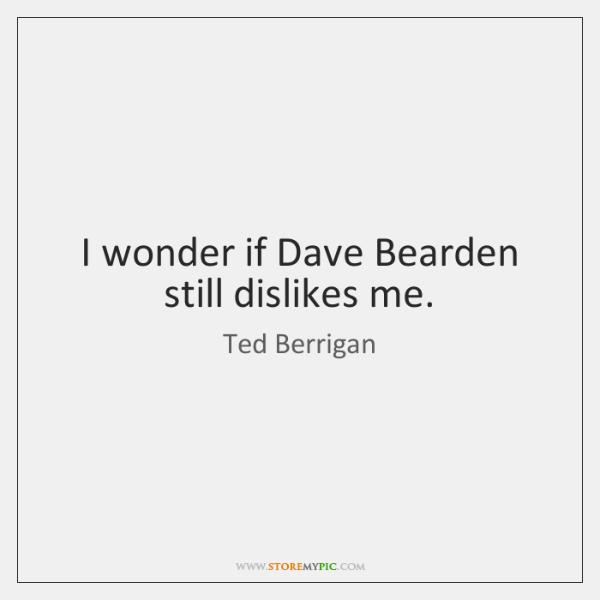 I wonder if Dave Bearden still dislikes me.