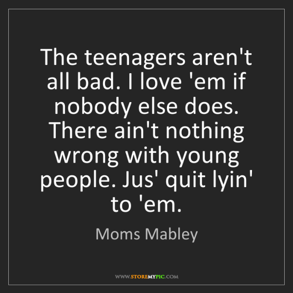Moms Mabley: The teenagers aren't all bad. I love 'em if nobody else...