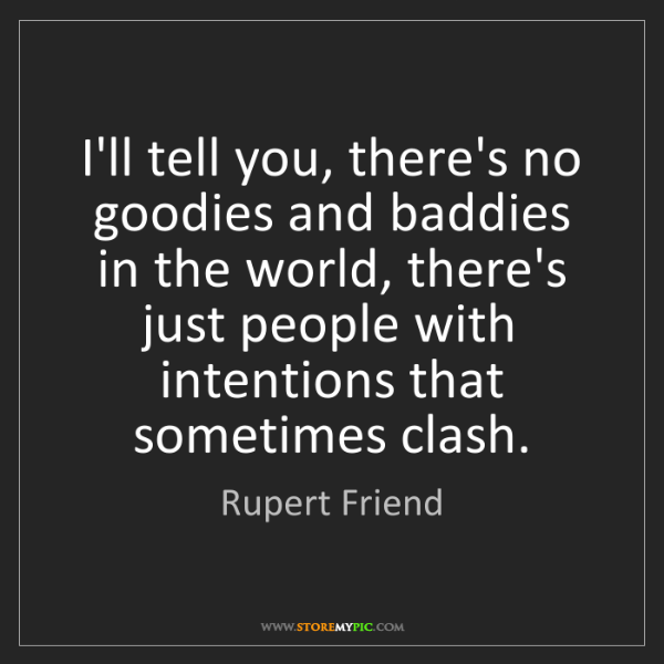 Rupert Friend: I'll tell you, there's no goodies and baddies in the...