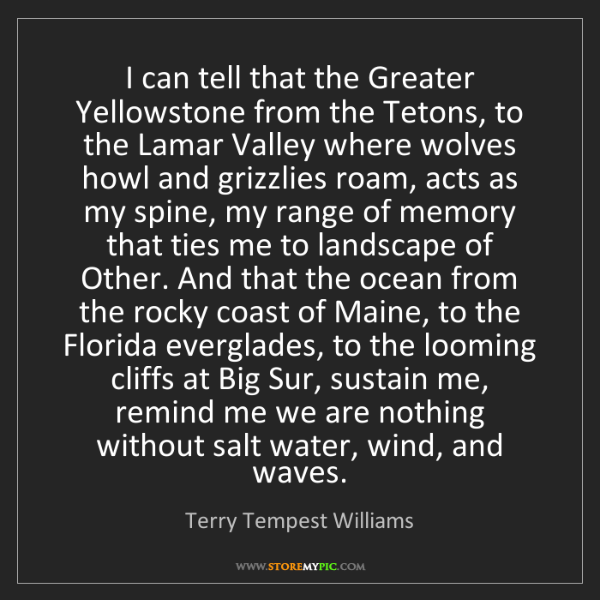 Terry Tempest Williams: I can tell that the Greater Yellowstone from the Tetons,...