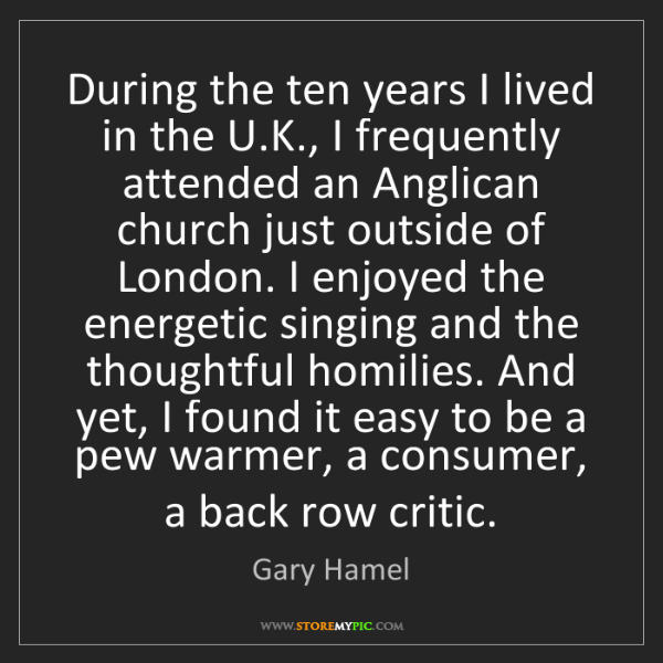 Gary Hamel: During the ten years I lived in the U.K., I frequently...