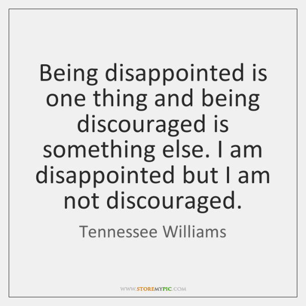 Being disappointed is one thing and being discouraged is something else. I ...