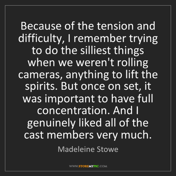 Madeleine Stowe: Because of the tension and difficulty, I remember trying...