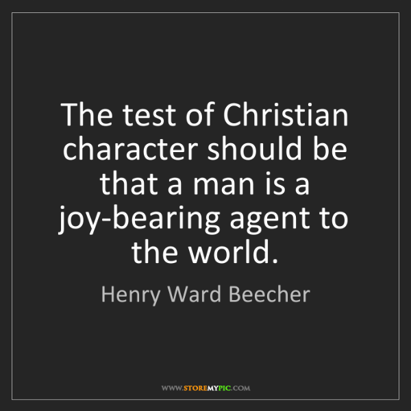 Henry Ward Beecher: The test of Christian character should be that a man...