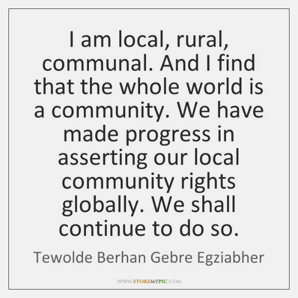 I am local, rural, communal. And I find that the whole world ...
