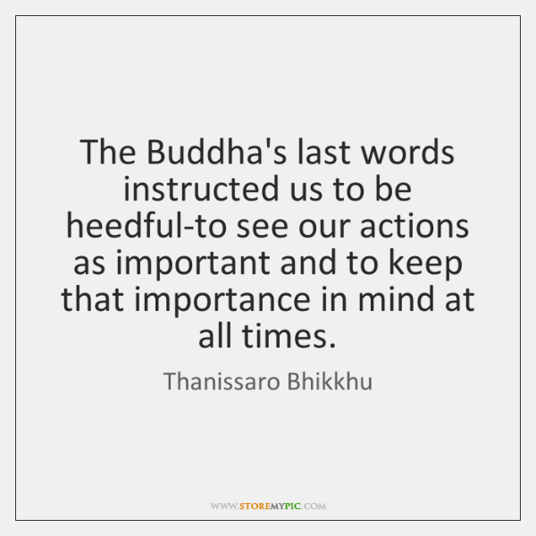 The Buddha's last words instructed us to be heedful-to see our actions ...