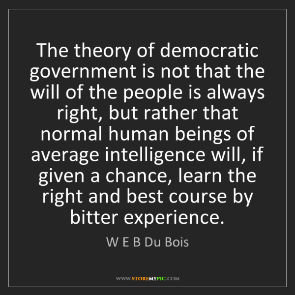 W E B Du Bois: The theory of democratic government is not that the will...
