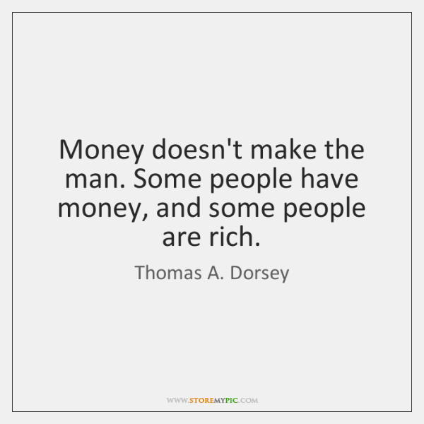 Money doesn't make the man. Some people have money, and some people ...