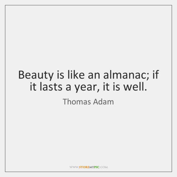 Beauty is like an almanac; if it lasts a year, it is ...