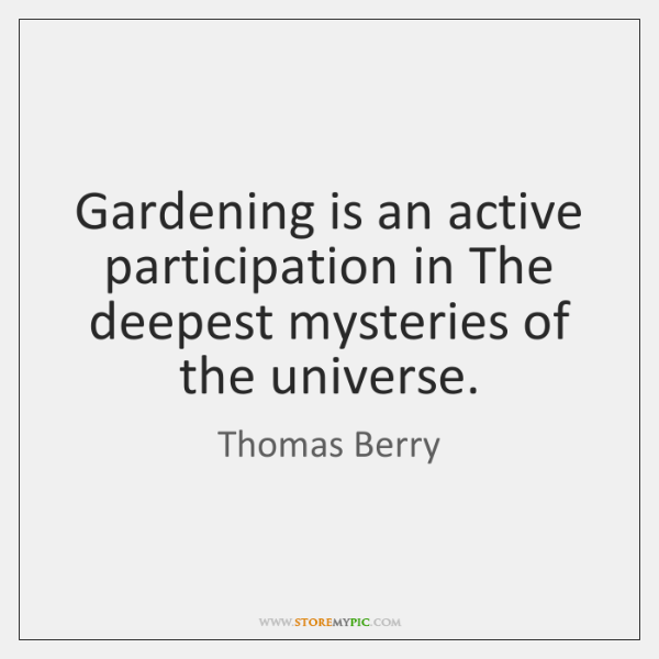 Gardening is an active participation in The deepest mysteries of the universe.