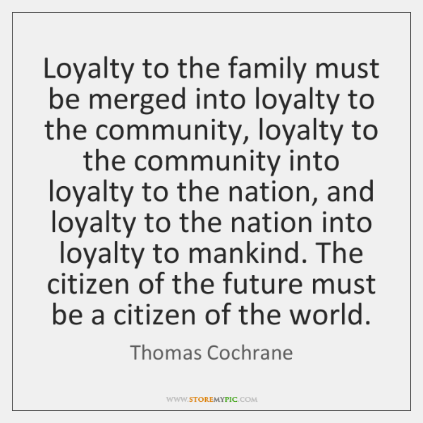 Loyalty to the family must be merged into loyalty to the community, ...