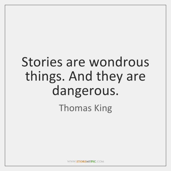 Stories are wondrous things. And they are dangerous.