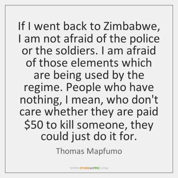 If I went back to Zimbabwe, I am not afraid of the ...