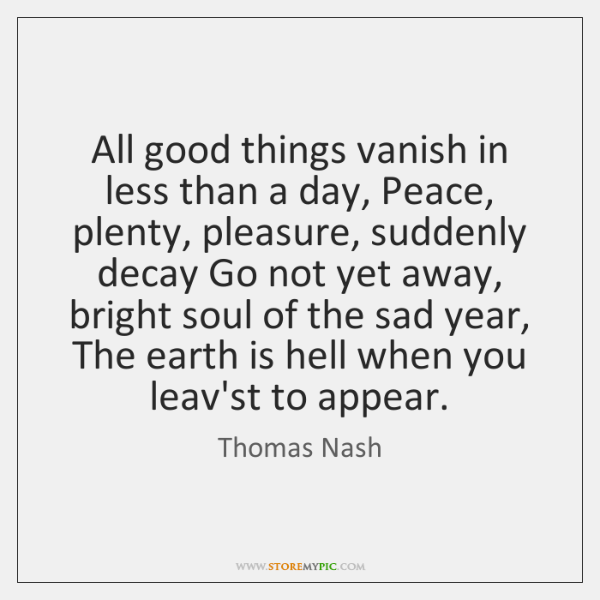 All good things vanish in less than a day, Peace, plenty, pleasure, ...