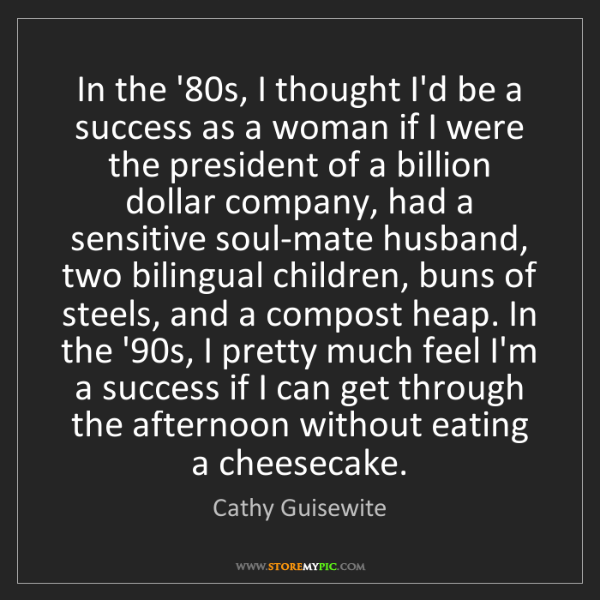 Cathy Guisewite: In the '80s, I thought I'd be a success as a woman if...