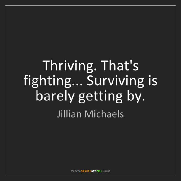 Jillian Michaels: Thriving. That's fighting... Surviving is barely getting...
