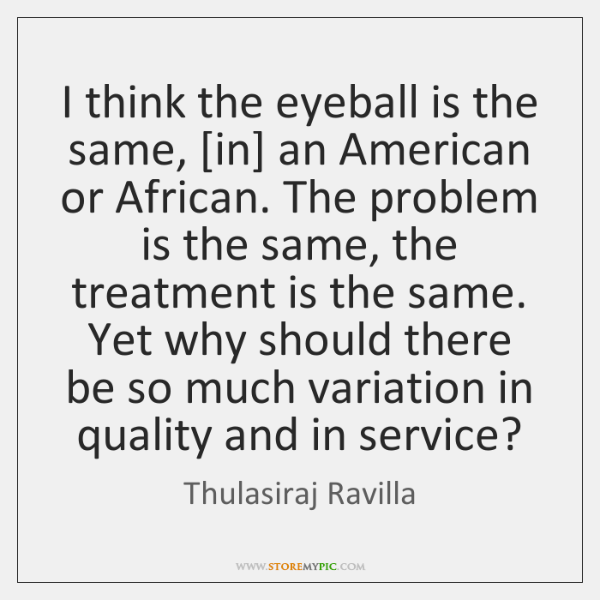 I think the eyeball is the same, [in] an American or African. ...