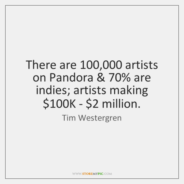 There are 100,000 artists on Pandora & 70% are indies; artists making $100K - $2 million.