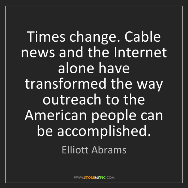 Elliott Abrams: Times change. Cable news and the Internet alone have...