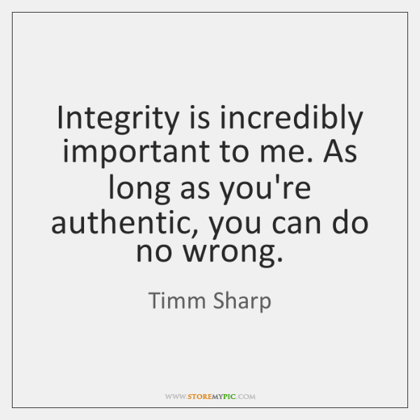 Integrity is incredibly important to me. As long as you're authentic, you ...