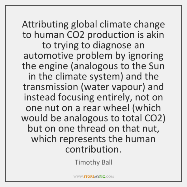 Attributing global climate change to human CO2 production is akin to trying ...