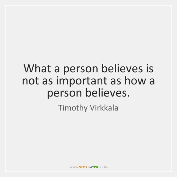 What a person believes is not as important as how a person ...