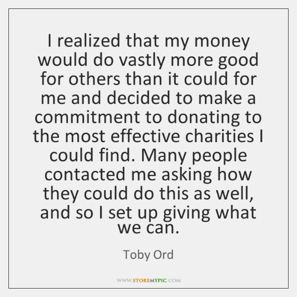 I realized that my money would do vastly more good for others ...