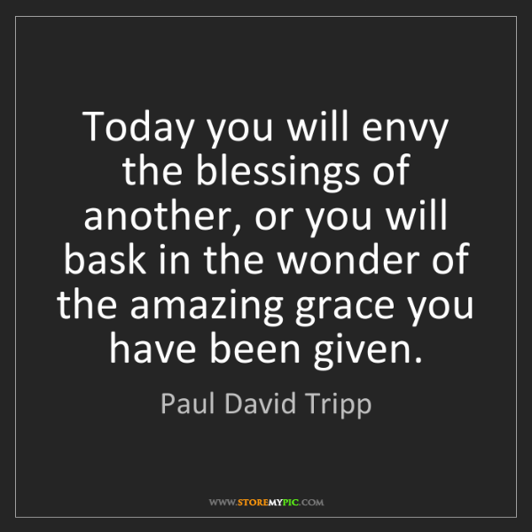 Paul David Tripp: Today you will envy the blessings of another, or you...