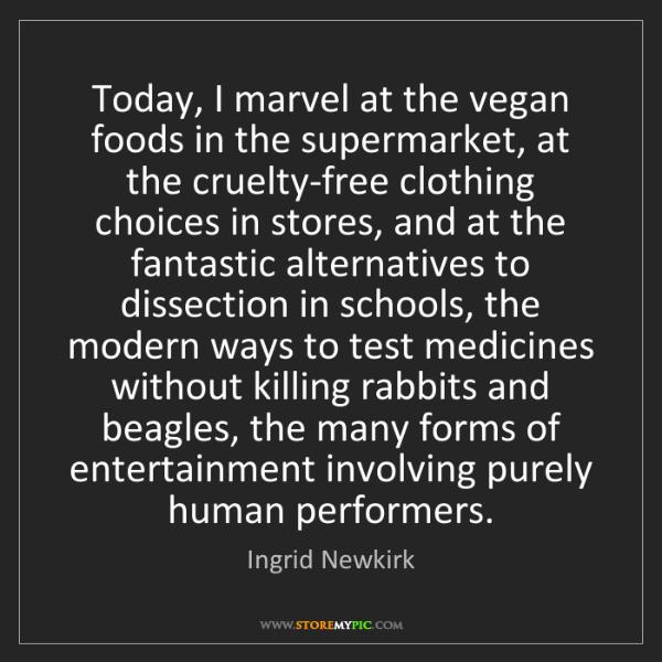 Ingrid Newkirk: Today, I marvel at the vegan foods in the supermarket,...
