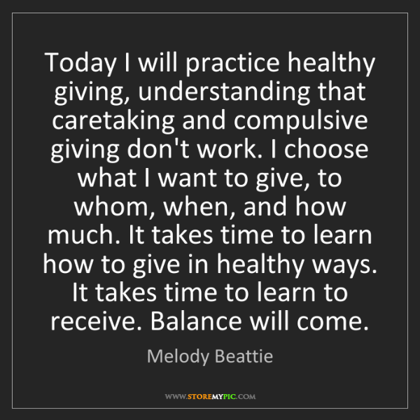 Melody Beattie: Today I will practice healthy giving, understanding that...