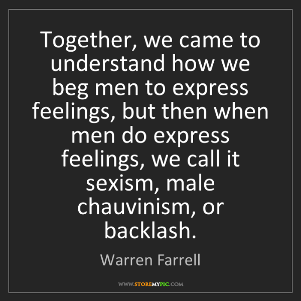 Warren Farrell: Together, we came to understand how we beg men to express...