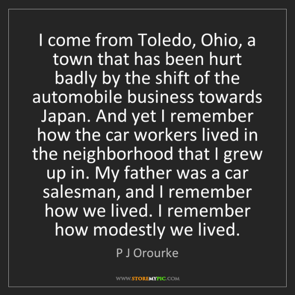P J Orourke: I come from Toledo, Ohio, a town that has been hurt badly...