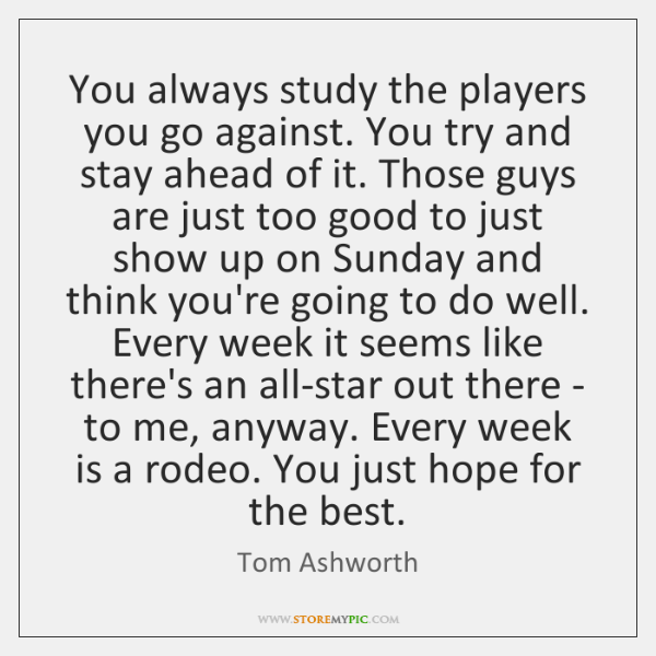 You always study the players you go against. You try and stay ...