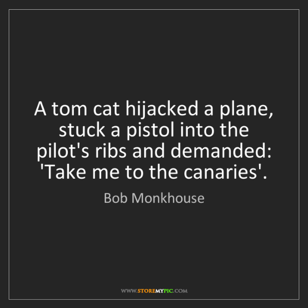 Bob Monkhouse: A tom cat hijacked a plane, stuck a pistol into the pilot's...