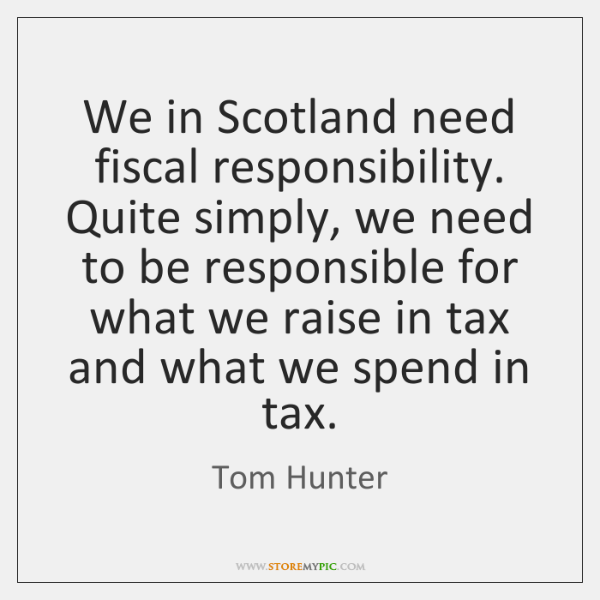 We in Scotland need fiscal responsibility. Quite simply, we need to be ...
