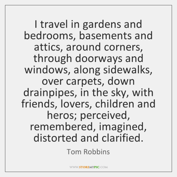 I travel in gardens and bedrooms, basements and attics, around corners, through ...